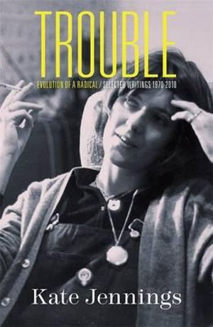 Trouble  : Evolution of a Radical : Selected Writings, 1970-2010 - Kate Jennings