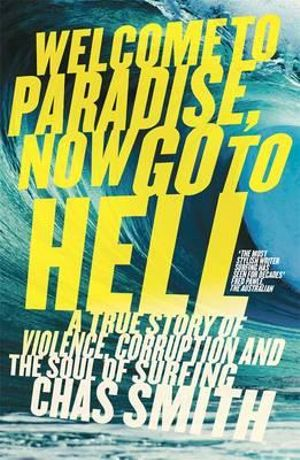 Welcome to Paradise, Now Go to Hell : A True Story of Violence, Corruption and the Soul of Surfing - Chas Smith