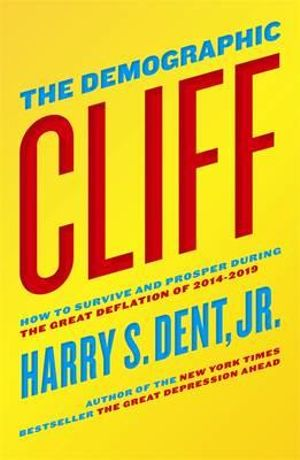 The Demographic Cliff : How to survive and prosper during the Great Deflation of 2014-2019  - Jr. Harry S. Dent