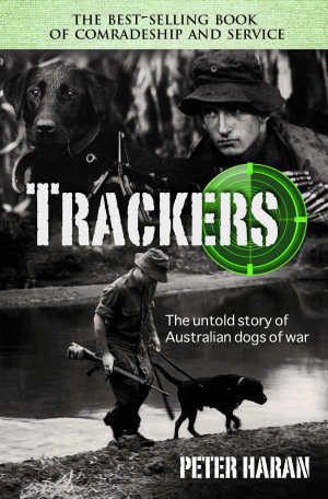Trackers : The Untold Story of the Australian Dogs of War :  The Untold Story of the Australian Dogs of War - Peter Haran
