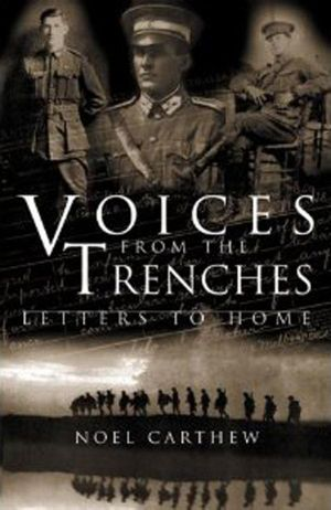 Voices from the Trenches : Letters to Home - Noel Carthew