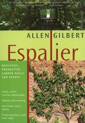 Espalier : Beautiful, Productive Garden Walls and Fences - Allen Gilbert