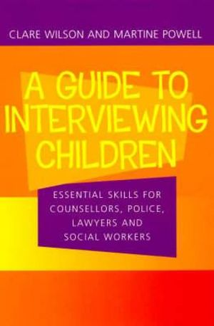 A Guide to Interviewing Children : Essential Skills for Counsellors, Police, Lawyers and Social Workers - Claire Wilson
