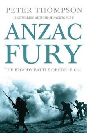 Anzac Fury : The Bloody Battle of Crete 1941 - Peter Thompson