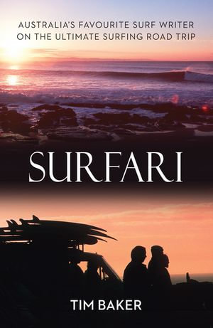 Surfari : Australia's Favourite Surf Writer on the Ultimate Surfing Road Trip - Tim Baker