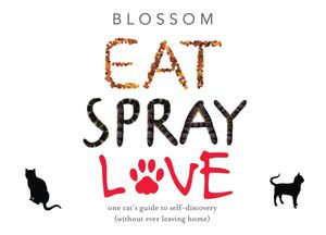 Eat Spray Love : One Cat's Guide to Self-Discovery (Without Ever Leaving Home) - Blossom Sauers