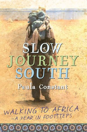 Slow Journey South : Walking To Africa, A Year in Footsteps - Paula Constant