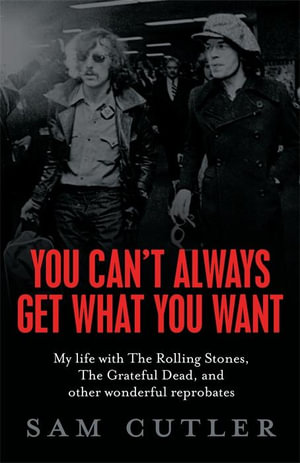 You Can't Always Get What You Want : My Life With The Rolling Stones, The Grateful Dead and Other Wonderful Reprobates - Sam Cutler