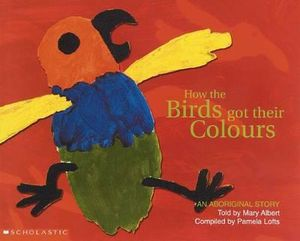 How the Birds Got Their Colours : An Aboriginal Story - Pamela Lofts