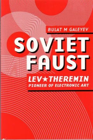 Soviet Faust : Lev Theremin - Pioneer of Electronic Art - Bulat M. Galeyev