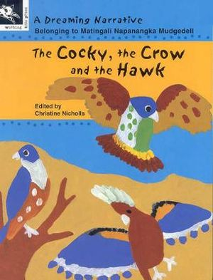 The Cocky, the Crow and the Hawk : A Dreaming Narrative - Bridget Matingali