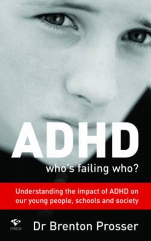 ADHD Who's Failing Who? : Who's Failing Who?  Understanding the Impact of ADHD On Our Young People, Schools and Society - Dr. Brenton Prosser