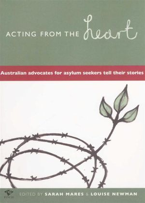 Acting from the Heart : Australian Advocates for Asylum Seekers Tell Their Stories - Sarah Mares