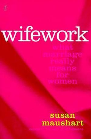 Wifework : What Marriage Really Means for Women :  What Marriage Really Means for Women - Susan Maushart