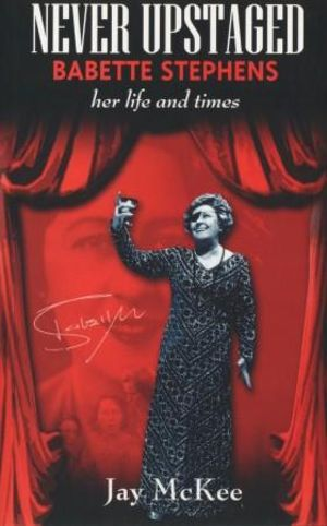 Never Upstaged :  Babette Stephens : Her Life and Times - Jay McKee