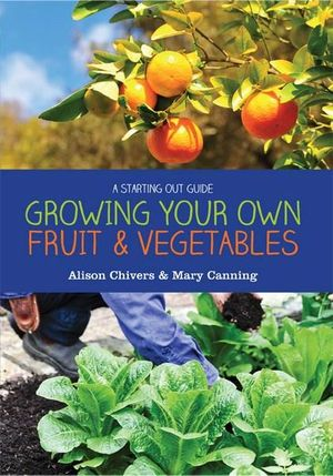 Growing Your Own Fruit and Vegetables : A Starting Out Guide - Alison Chivers