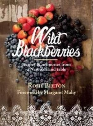 Wild Blackberries : Recipes and Memories from a New Zealand Table - Rosie Belton