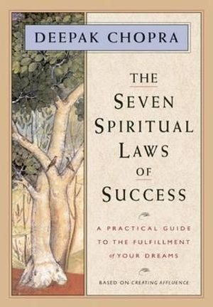 The Seven Spiritual Laws of Success : A Practical Guide to the Fulfillment of Your Dreams - Deepak Chopra