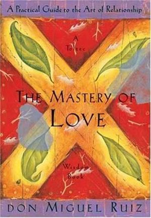 The Mastery of Love : A Practical Guide to the Art of Relationship - Don Miguel Ruiz