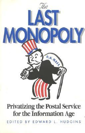 The Last Monopoly : Privatizing the Postal Service for the Information Age :  Privatizing the Postal Service for the Information Age - Edward L Hudgins