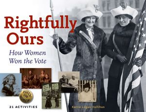 Rightfully Ours : How Women Won the Vote, 21 Activities - Kerrie Logan Hollihan