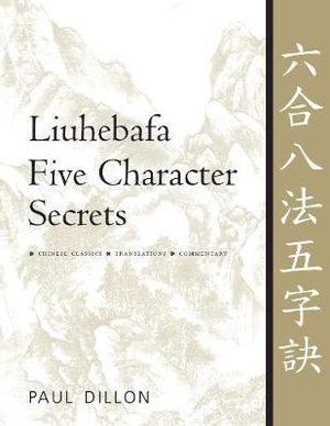 Liuhebafa Five Character Secrets: Chinese Classics, Translations, Commentary Paul Dillon