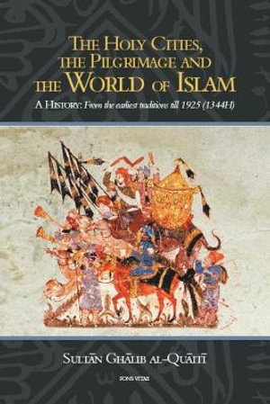 The Holy Cities, the Pilgrimage and the World of Islam : A History from the Earliest Traditions Until 1925 - Sultan Ghalib bin Awadh al Quaiti