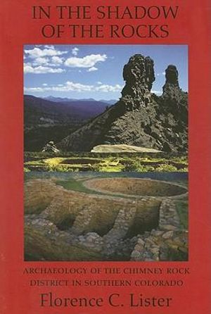 In the Shadow of the Rocks: Archaeology of the Chimney Rock District in Southern Colorado Florence C. Lister