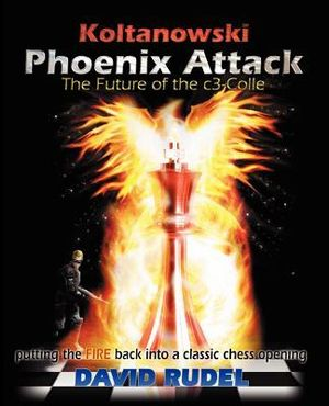 Koltanowski-Phoenix Attack-The Future of the c3-Colle: Putting the fire back into a classic chess opening David I Rudel