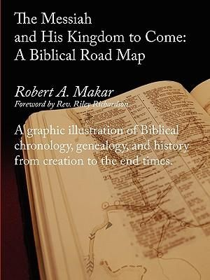 The Messiah and His Kingdom to Come : A Biblical Roadmap - Robert A Makar