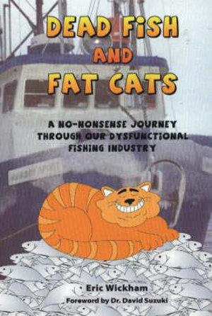 Dead Fish and Fat Cats: A No-Nonsense Journey Through Our Dysfunctional Fishing Industry Eric Wickham