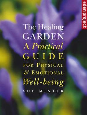 The Healing Garden : A Practical Guide for Physical and Emotional Well-being - Sue Minter