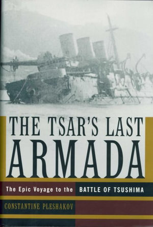 The Tsar's Last Armada : The Epic Journey to the Battle of Tsushima - Constantine Pleshakov