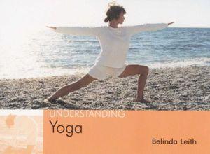 Understanding Yoga : Understanding S. - Belinda Leith