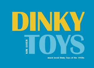 Dinky Toys: much loved Dinky Toys of the 1950s Kim Sayer and Paul Atterbury