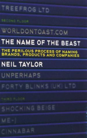 The Name of the Beast : The Process and Perils of Naming Brands, Products and Companies - Neil Taylor