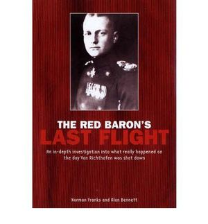 The Red Baron's Last Flight : An In-depth Investigation into What Really Happened on the Day Von Richthofen Was Shot Down - Norman L. R. Franks