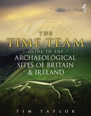 Time Team Guide to the Archaeological Sites of Britain & Ireland - Tim Taylor