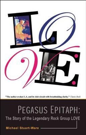 Pegasus Epitaph : The Story of the Legendary Rock Group Love - Michael Stuart-Ware