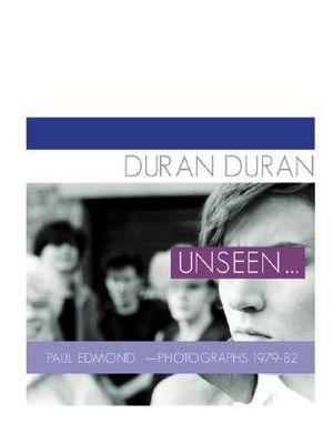 Duran Duran: Unseen . . .: Photographs 1979 - 82 Malcolm Garrett, Kasper de Graaf and Paul Edmond