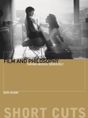 Film and Philosophy : Taking Movies Seriously - Dan Shaw