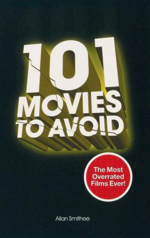 101 Movies to Avoid : The Most Overrated Films Ever! - Allan Smithee
