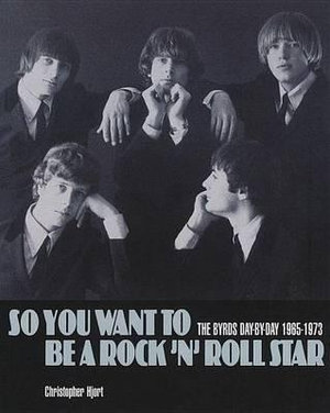 So You Want to be a Rock'n'Roll Star : The Byrds Day-by-day 1965-73 - Christopher Hjort