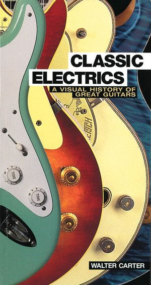 Classic Electrics : A Visual History of Great Guitars - Walter Carter
