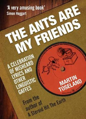 The Ants Are My Friends : A Celebration of Misheard Lyrics and Other Linguistic Gaffes - Martin Toseland
