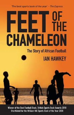Feet of the Chameleon : The Story of African Football - Ian Hawkey