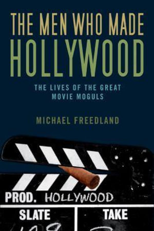 The Men Who Made Hollywood : The Lives of the Great Movie Moguls - Michael Freedland