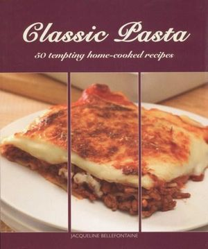 Classic Pasta : 50 Tempting Home-Cooked Recipes - Jacqueline Bellefontaine