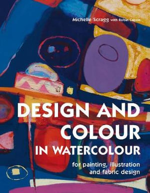 Design and Colour in Watercolour : For Painting, Illustration and Fabric Design - Michelle Scragg