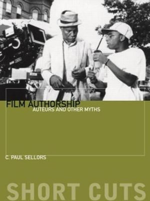 Film Authorship : Auteurs And Other Myths - C. P. Sellors